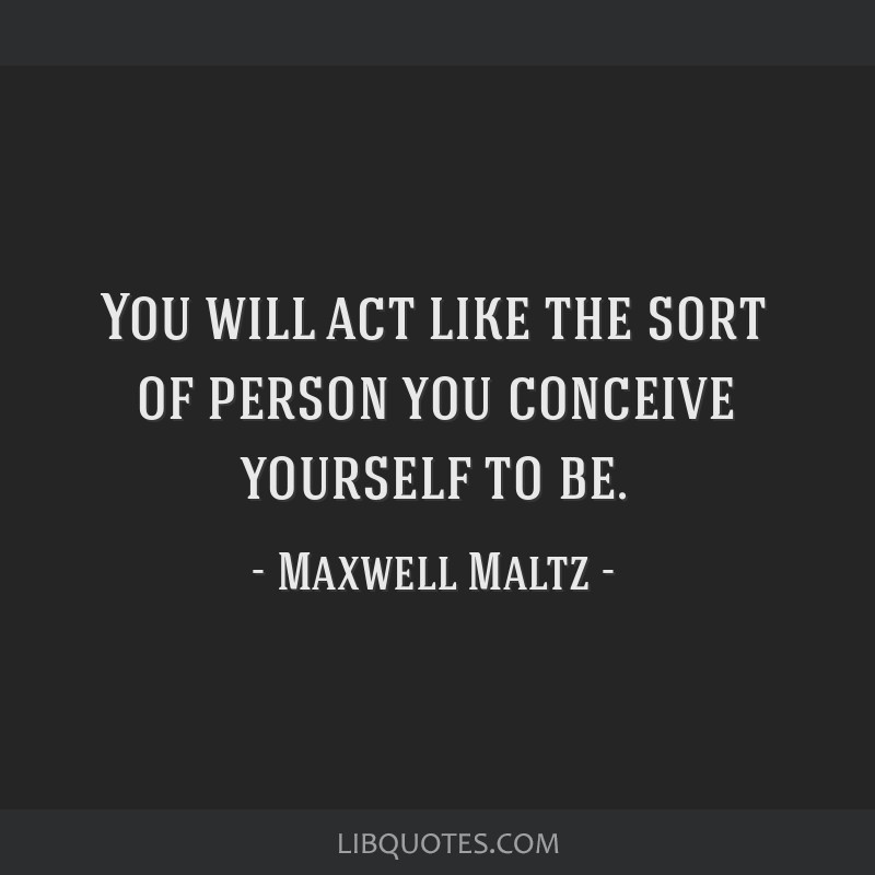 You will act like the sort of person you conceive yourself to be.