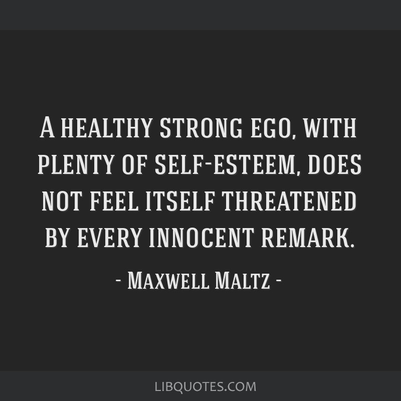 A healthy strong ego, with plenty of self-esteem, does not feel itself threatened by every innocent remark.