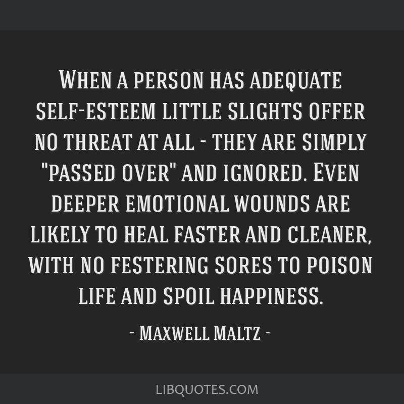 When a person has adequate self-esteem little slights offer no threat at all - they are simply passed over and ignored. Even deeper emotional wounds...