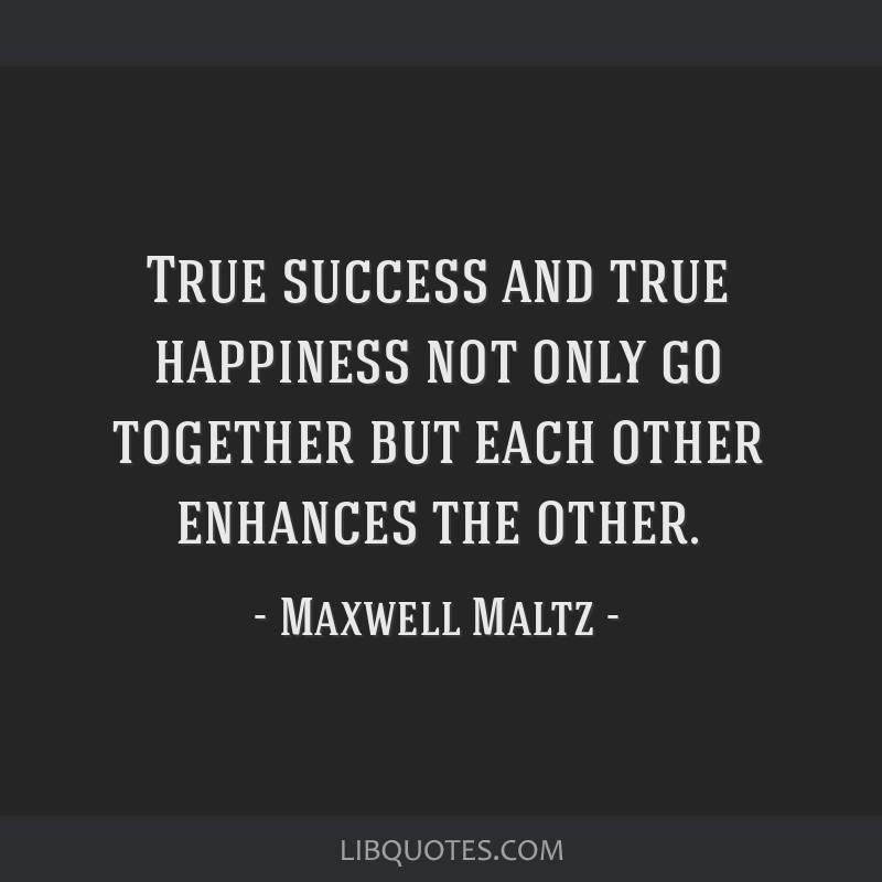True success and true happiness not only go together but each other enhances the other.