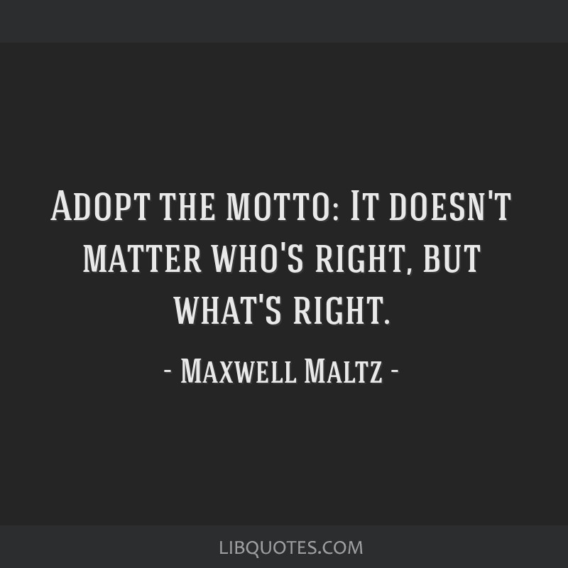Adopt the motto: It doesn't matter who's right, but what's right.