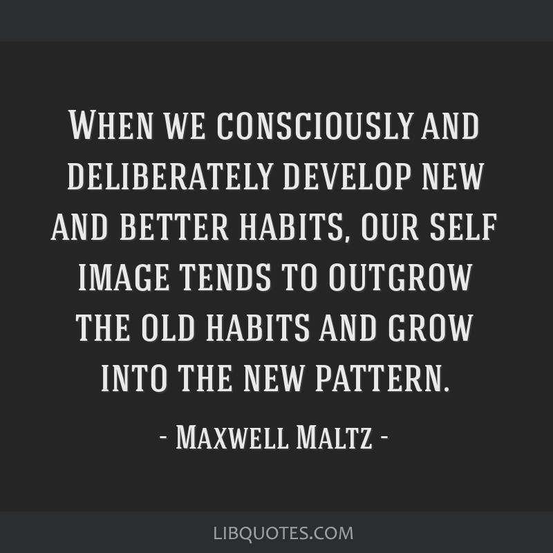 When we consciously and deliberately develop new and better habits, our self image tends to outgrow the old habits and grow into the new pattern.