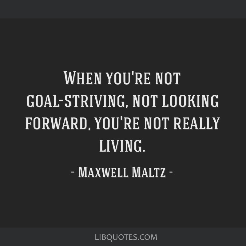 When you're not goal-striving, not looking forward, you're not really living.