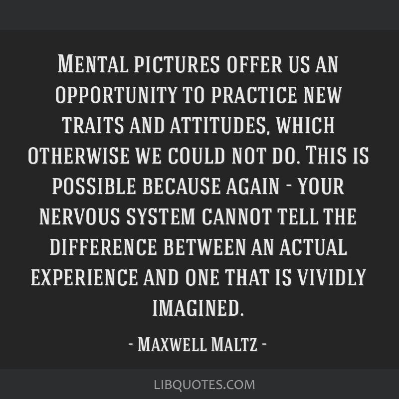 Mental pictures offer us an opportunity to practice new traits and attitudes, which otherwise we could not do. This is possible because again - your...