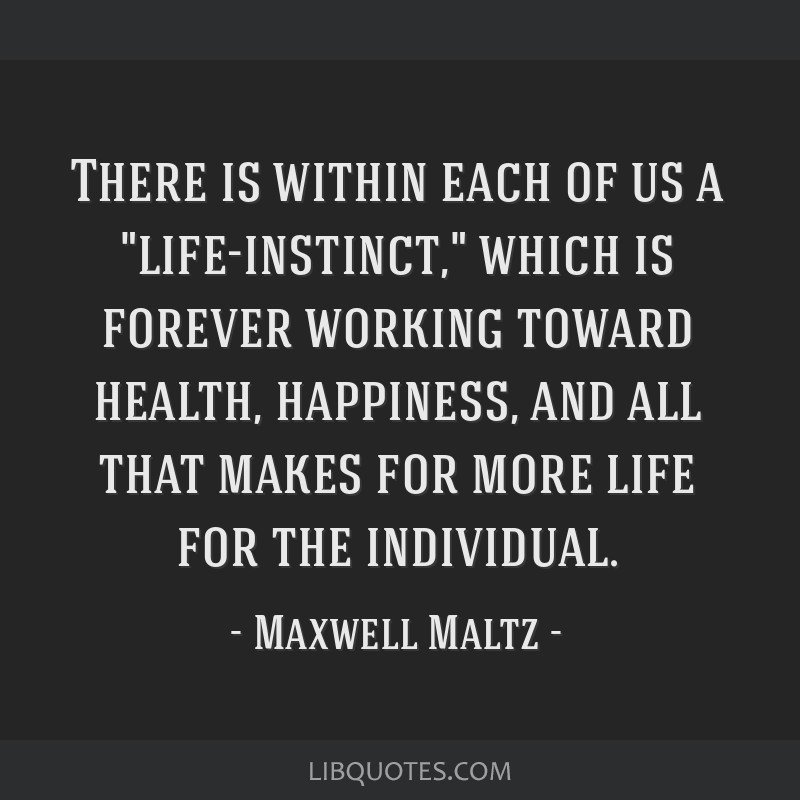 There is within each of us a life-instinct, which is forever working toward health, happiness, and all that makes for more life for the individual.