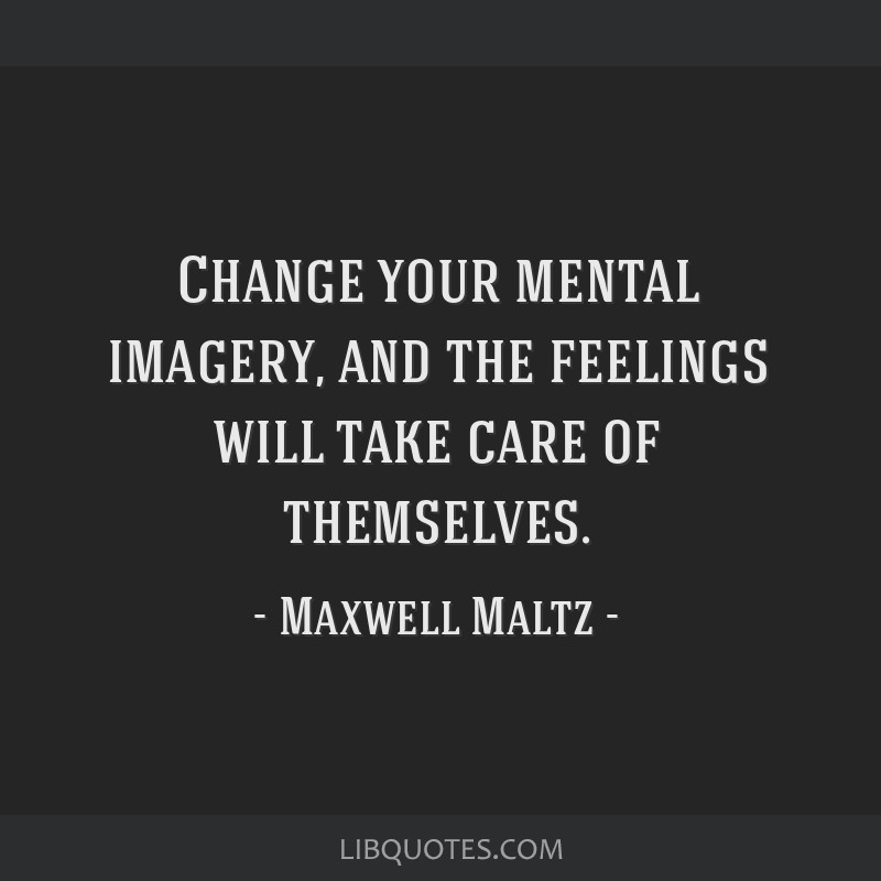 Change your mental imagery, and the feelings will take care of themselves.