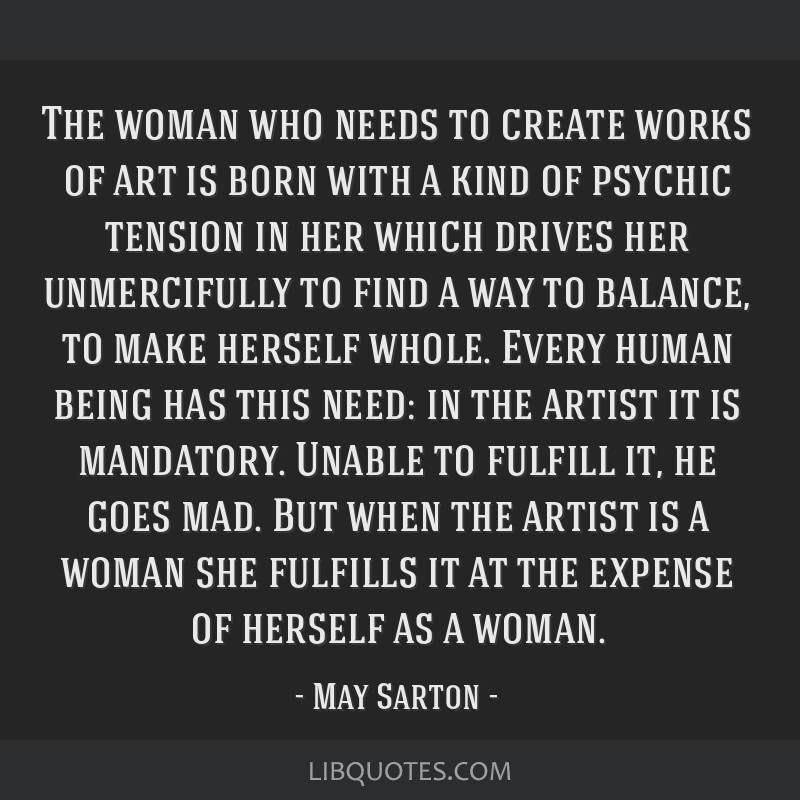 The woman who needs to create works of art is born with a kind of psychic tension in her which drives her unmercifully to find a way to balance, to...
