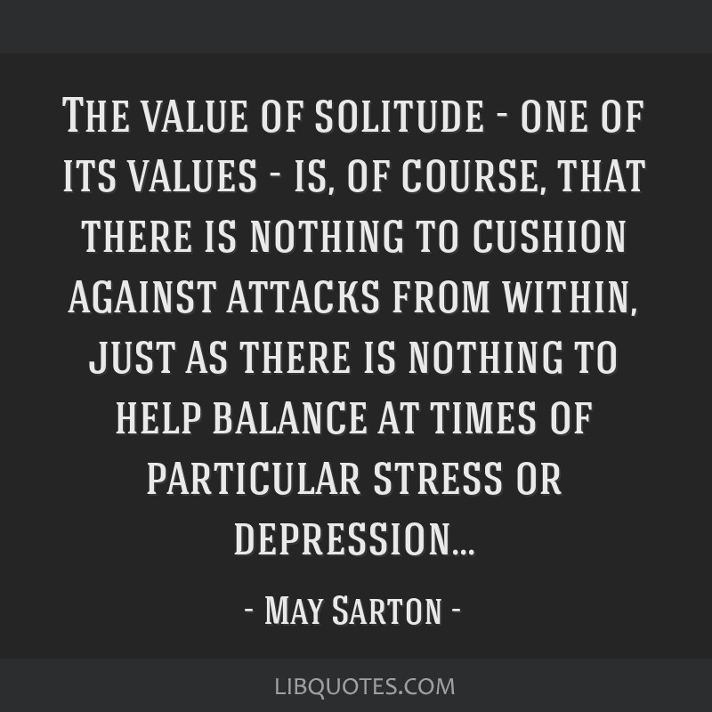 The value of solitude - one of its values - is, of course, that there is nothing to cushion against attacks from within, just as there is nothing to...