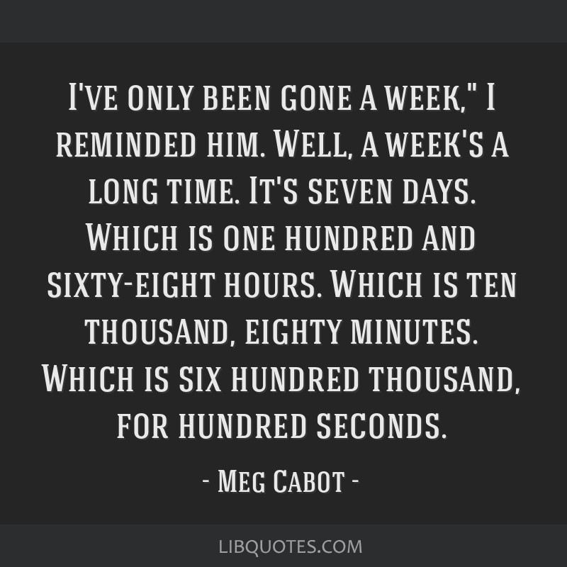 I've only been gone a week, I reminded him. Well, a week's a long time. It's seven days. Which is one hundred and sixty-eight hours. Which is ten...
