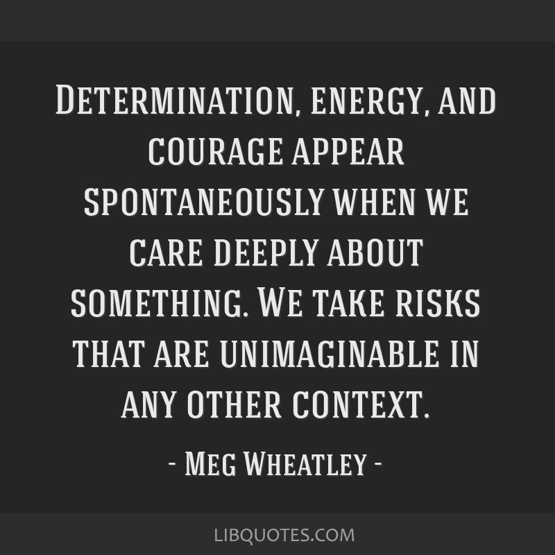 Determination, energy, and courage appear spontaneously when we care deeply about something. We take risks that are unimaginable in any other context.