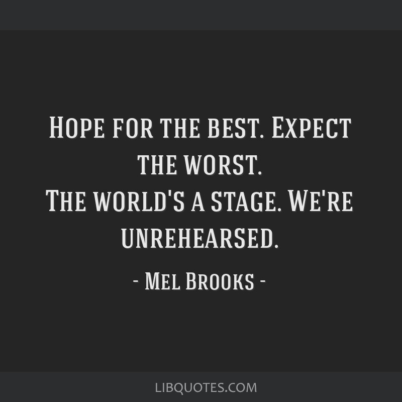 Hope For The Best Expect The Worst The Worlds A Stage Were