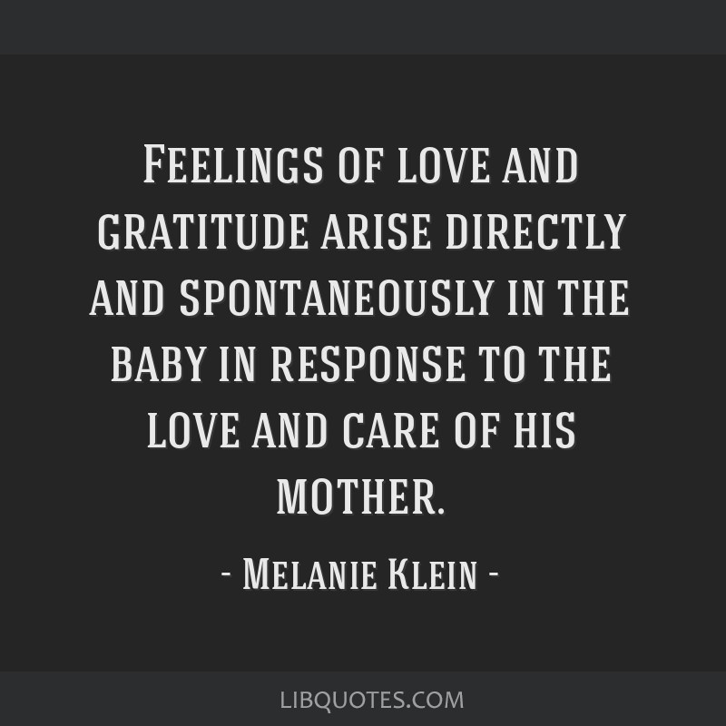 Feelings of love and gratitude arise directly and spontaneously in the baby in response to the love and care of his mother.