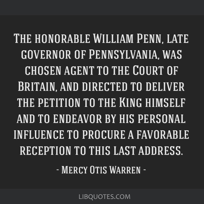 The honorable William Penn, late governor of Pennsylvania, was chosen agent to the Court of Britain, and directed to deliver the petition to the King ...