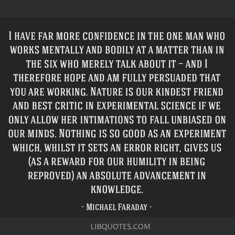 I have far more confidence in the one man who works mentally and bodily at a matter than in the six who merely talk about it — and I therefore hope ...