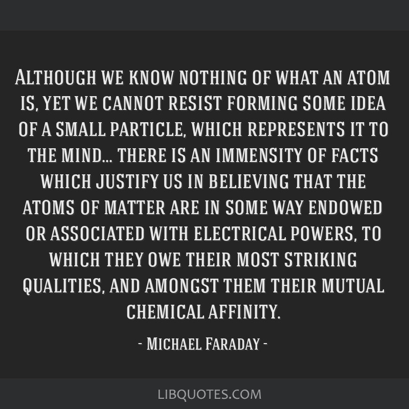 Although we know nothing of what an atom is, yet we cannot resist forming some idea of a small particle, which represents it to the mind... there is...