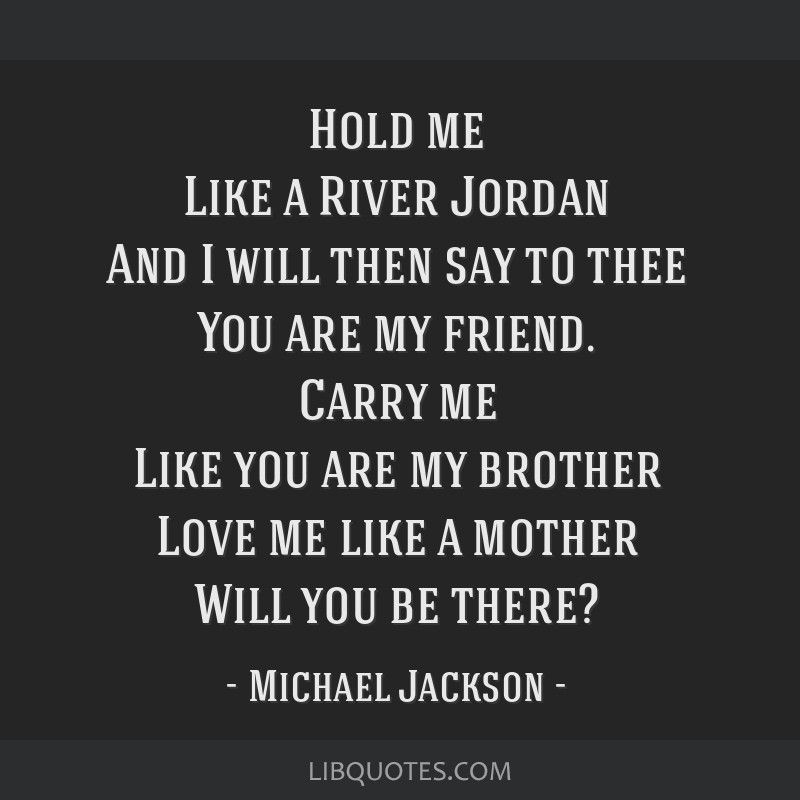 Hold me Like a River Jordan And I will then say to thee You are my friend. Carry me Like you are my brother Love me like a mother Will you be there?