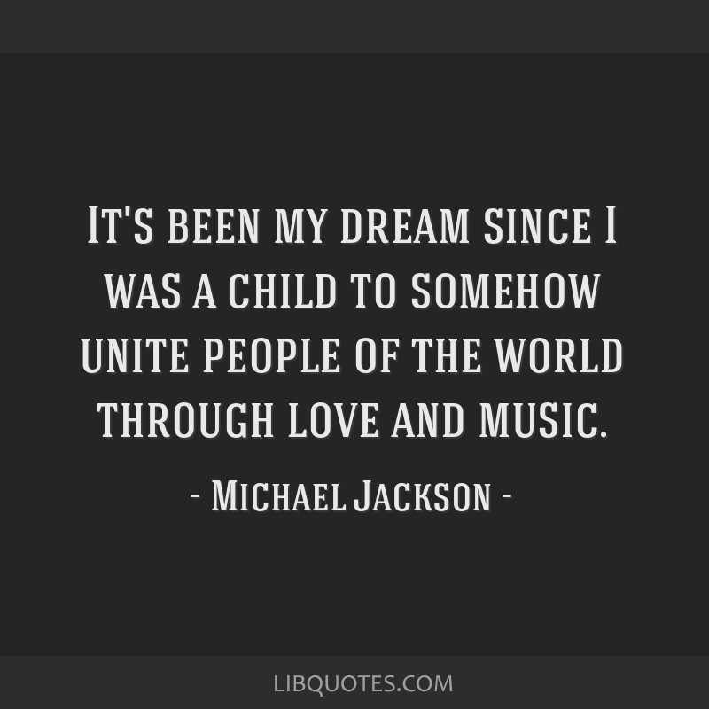 It's been my dream since I was a child to somehow unite people of the world through love and music.