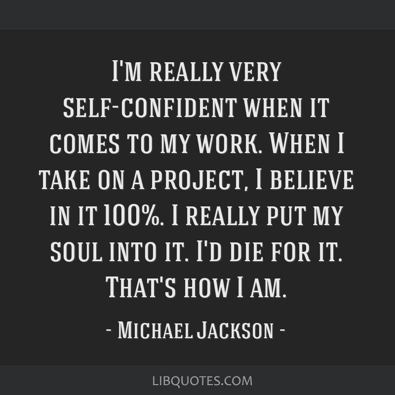 I'm really very self-confident when it comes to my work. When I take on a project, I believe in it 100%. I really put my soul into it. I'd die for...
