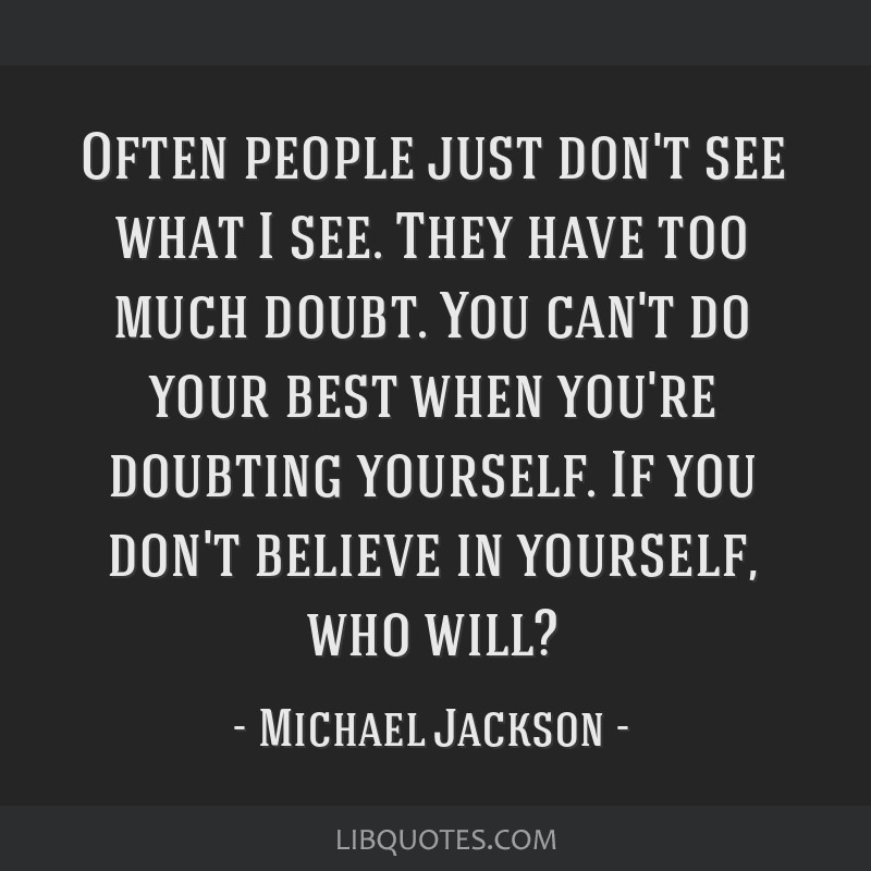Often people just don't see what I see. They have too much doubt. You can't do your best when you're doubting yourself. If you don't believe in...
