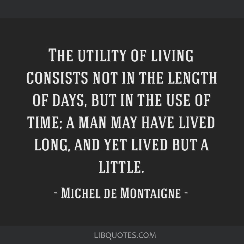 The utility of living consists not in the length of days, but in the use of time; a man may have lived long, and yet lived but a little.