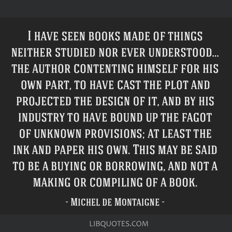 I have seen books made of things neither studied nor ever understood... the author contenting himself for his own part, to have cast the plot and...
