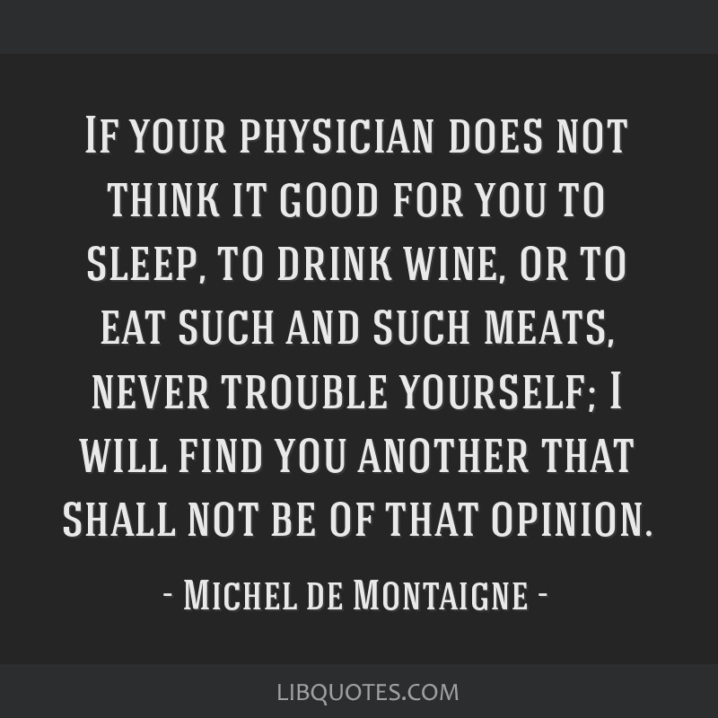 If your physician does not think it good for you to sleep, to drink wine, or to eat such and such meats, never trouble yourself; I will find you...