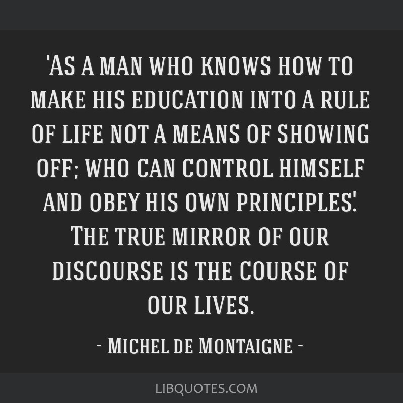 'As a man who knows how to make his education into a rule of life not a means of showing off; who can control himself and obey his own principles.'...