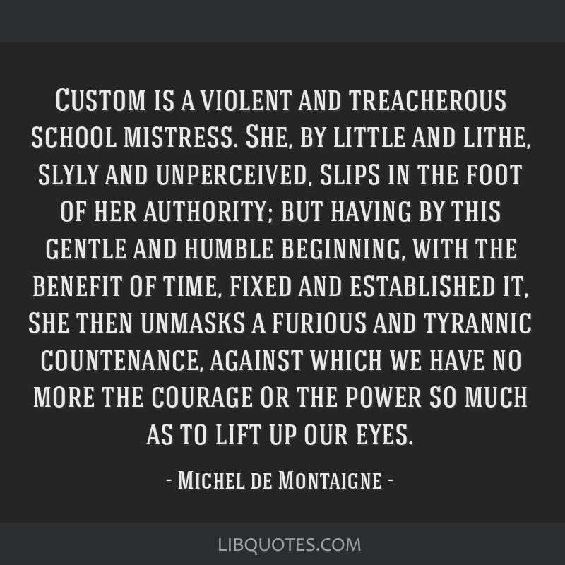 Custom is a violent and treacherous school mistress. She, by little and lithe, slyly and unperceived, slips in the foot of her authority; but having...