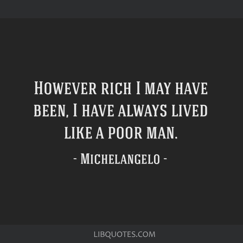 However rich I may have been, I have always lived like a poor man.