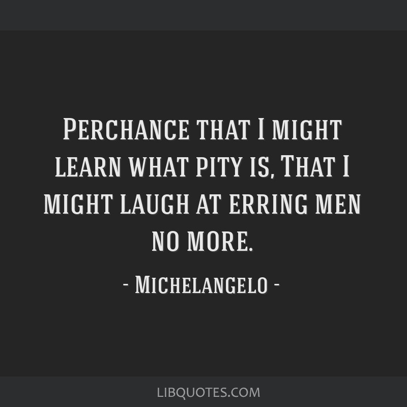 Perchance that I might learn what pity is, That I might laugh at erring men no more.