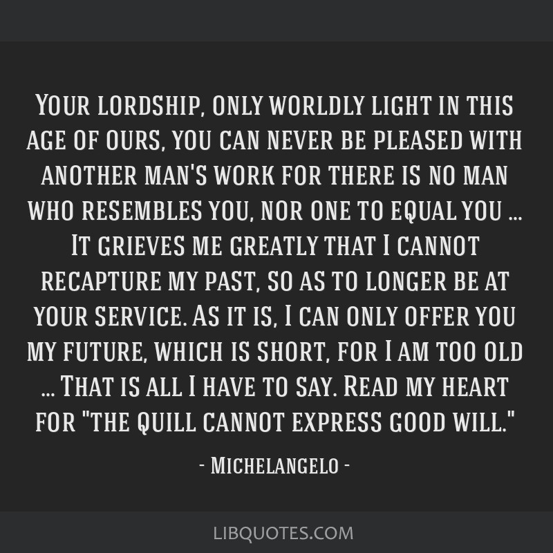 Your lordship, only worldly light in this age of ours, you can never be pleased with another man's work for there is no man who resembles you, nor...