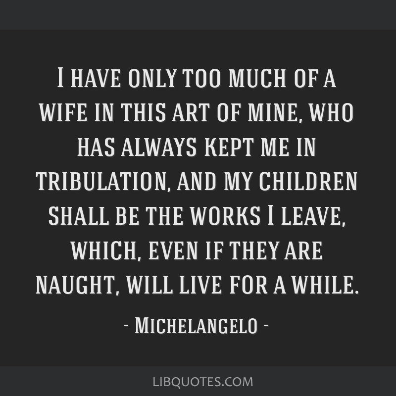 I have only too much of a wife in this art of mine, who has always kept me in tribulation, and my children shall be the works I leave, which, even if ...