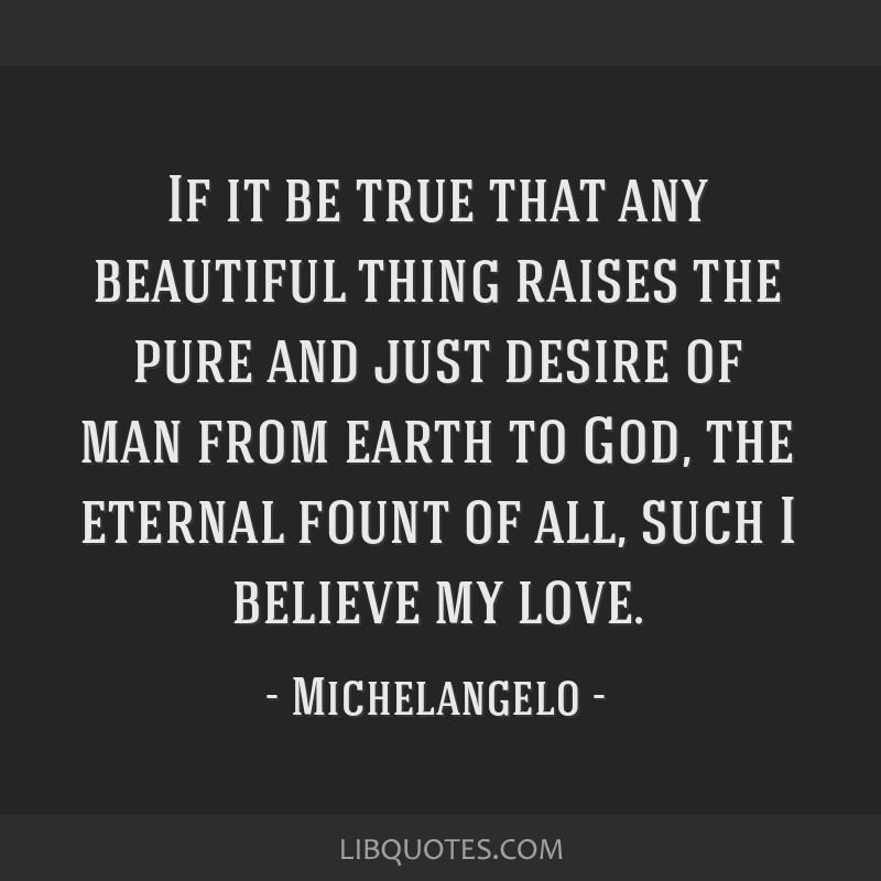 If it be true that any beautiful thing raises the pure and just desire of man from earth to God, the eternal fount of all, such I believe my love.