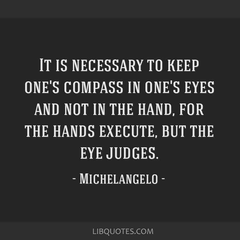 It is necessary to keep one's compass in one's eyes and not in the hand, for the hands execute, but the eye judges.