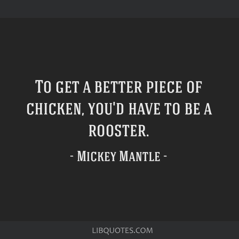 To get a better piece of chicken, you'd have to be a rooster.