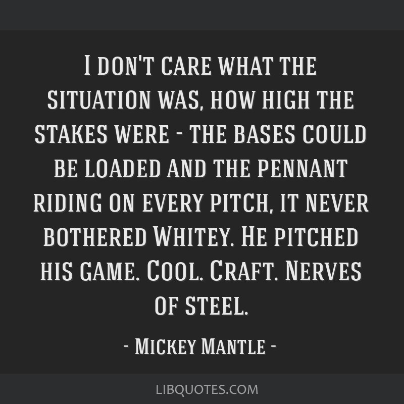 I don't care what the situation was, how high the stakes were - the bases could be loaded and the pennant riding on every pitch, it never bothered...