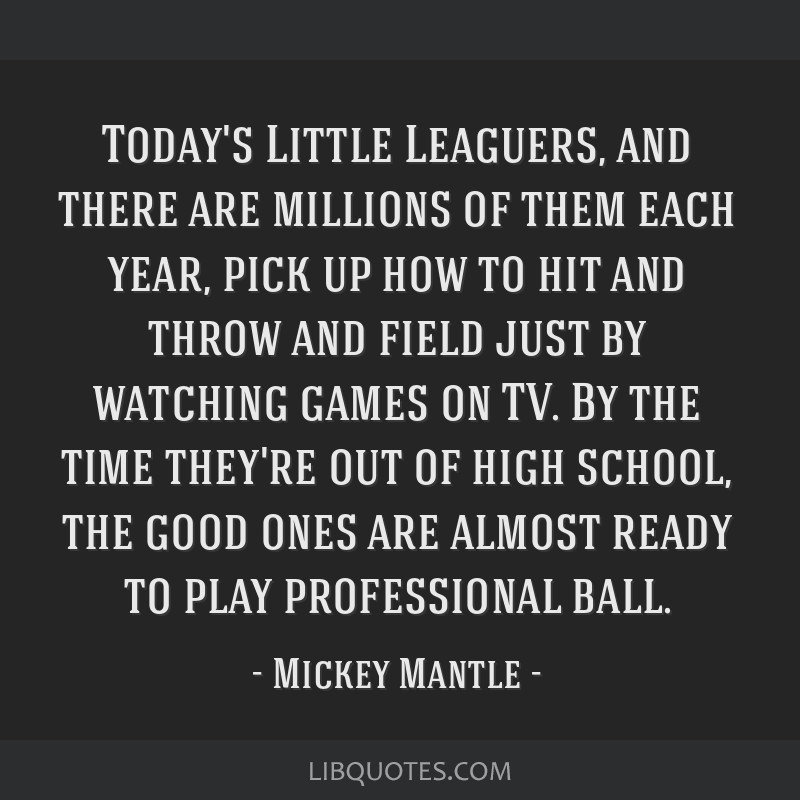 Today's Little Leaguers, and there are millions of them each year, pick up how to hit and throw and field just by watching games on TV. By the time...