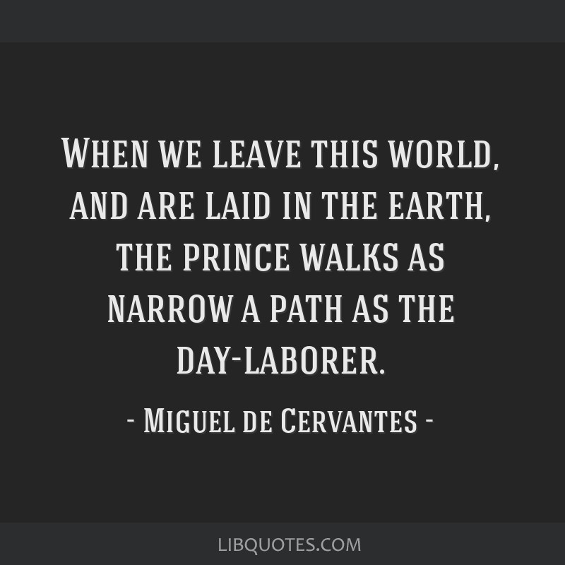 When we leave this world, and are laid in the earth, the prince walks as narrow a path as the day-laborer.