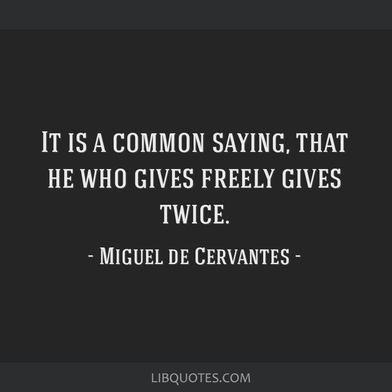 It is a common saying, that he who gives freely gives twice.