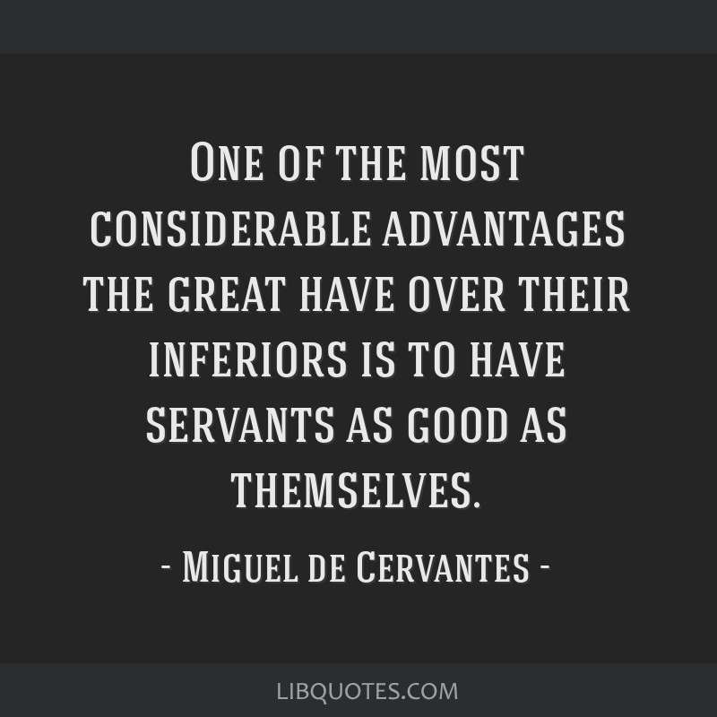 One of the most considerable advantages the great have over their inferiors is to have servants as good as themselves.