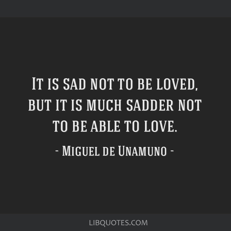 It is sad not to be loved, but it is much sadder not to be able to love.