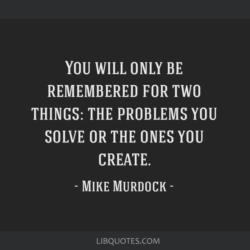 You will only be remembered for two things: the problems you solve or the ones you create.