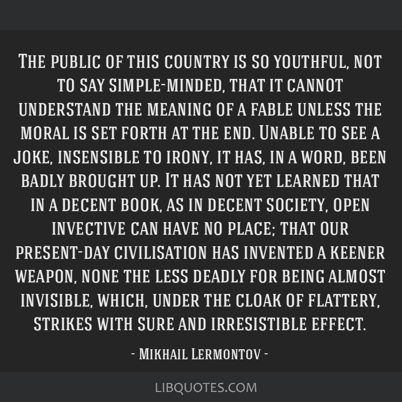 The public of this country is so youthful, not to say simple-minded, that it cannot understand the meaning of a fable unless the moral is set forth...