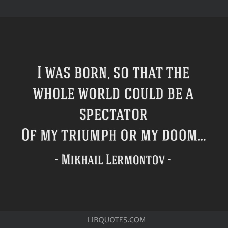 I was born, so that the whole world could be a spectator Of my triumph or my doom...