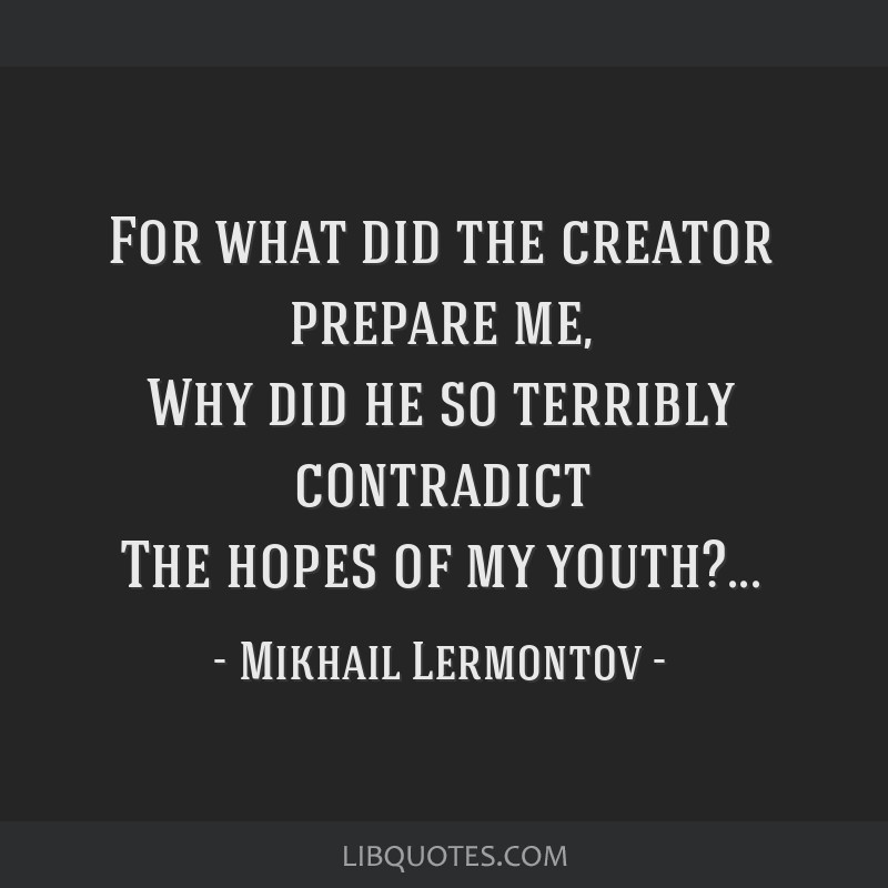 For what did the creator prepare me, Why did he so terribly contradict The hopes of my youth?...