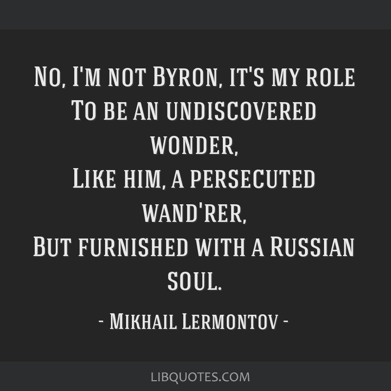 No, I'm not Byron, it's my role To be an undiscovered wonder, Like him, a persecuted wand'rer, But furnished with a Russian soul.