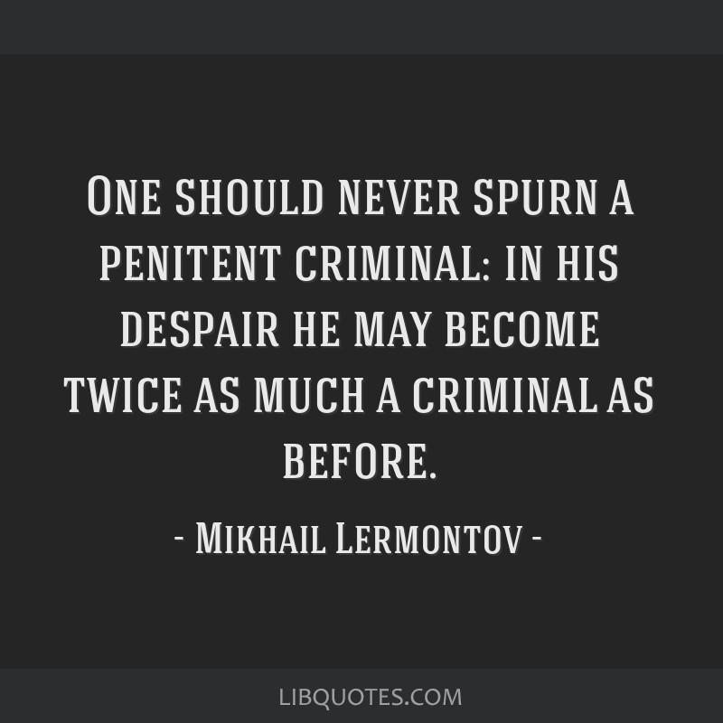 One should never spurn a penitent criminal: in his despair he may become twice as much a criminal as before.