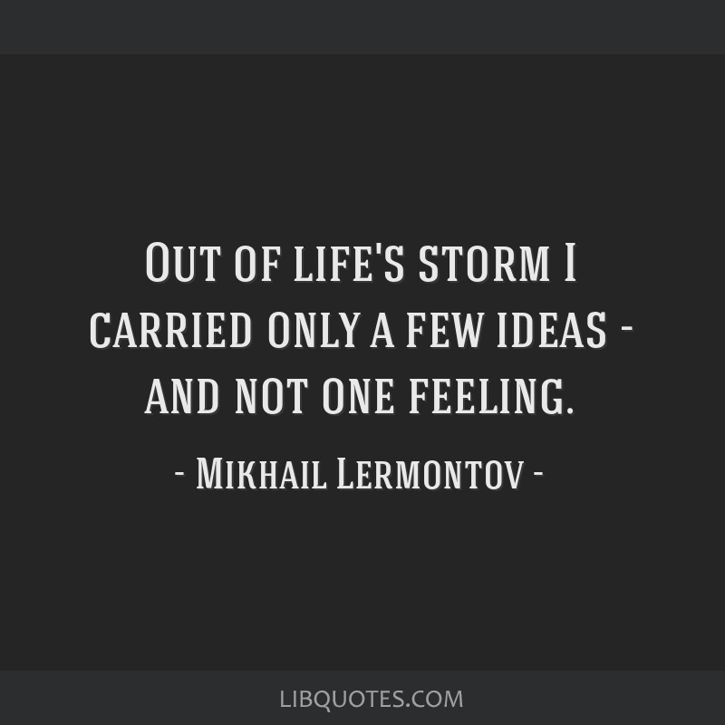 Out of life's storm I carried only a few ideas - and not one feeling.