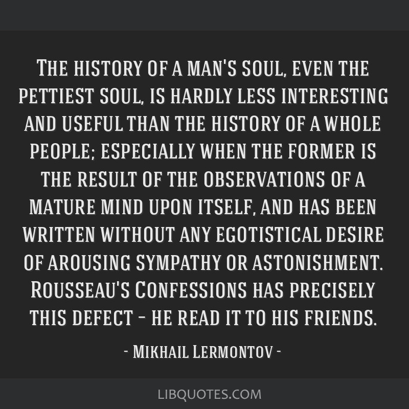 The history of a man's soul, even the pettiest soul, is hardly less interesting and useful than the history of a whole people; especially when the...