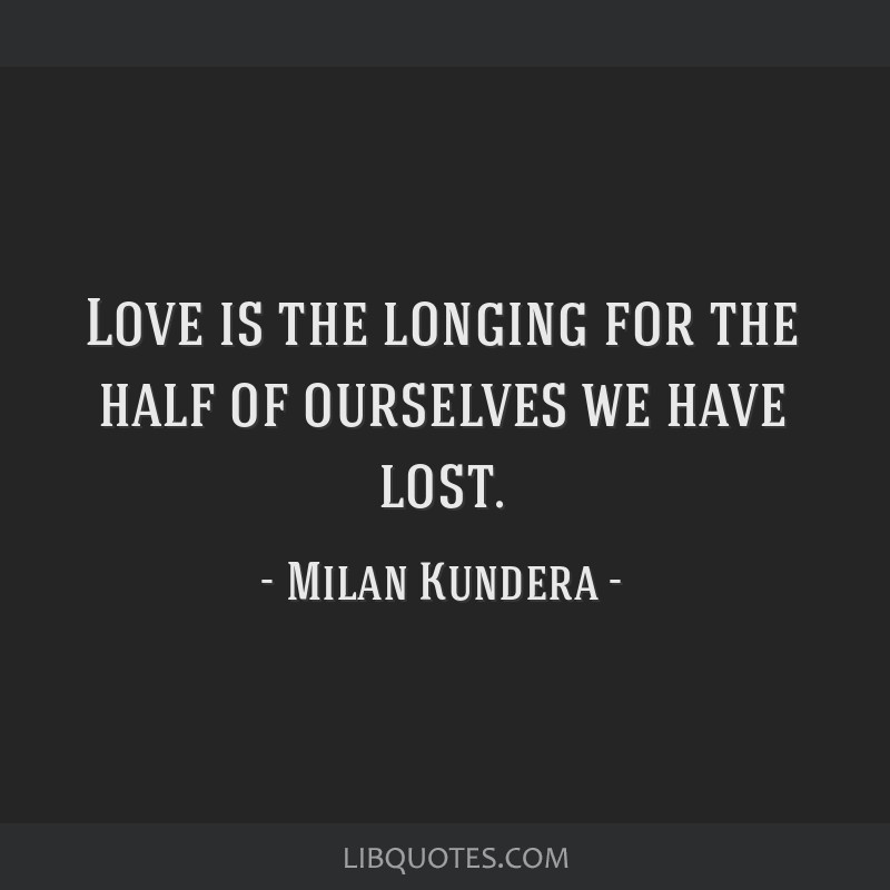 Quotes About Love: Love Is The Longing For The Half Of Ourselves We Have Lost